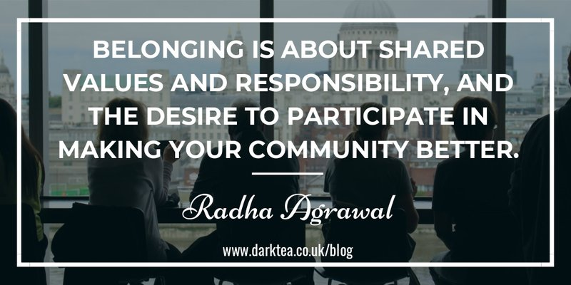 belonging is about shared values and responsibility, and the desire to particiapte in making your community better - Radha Agrawl Belong